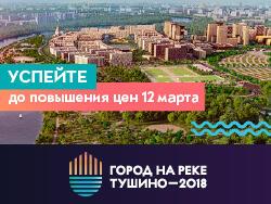 Город на реке Тушино - 2018 Успей до повышение цен 12 марта